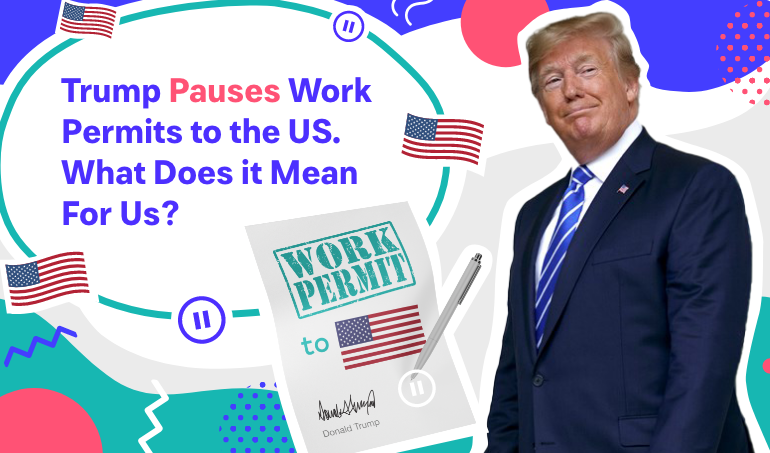 Trump Pauses Work Permits to the US. What Does it Mean For Us?